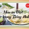 Các món ăn Việt trong tiếng Anh sẽ được gọi tên như thế nào? (Phần I)